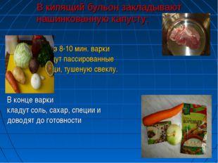В кипящий бульон закладывают нашинкованную капусту; Через 8-10 мин. варки кл