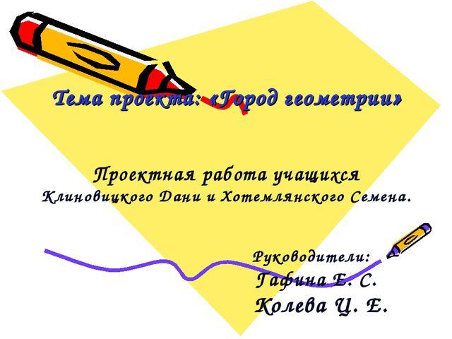 Тема проекта: «Город геометрии» Проектная работа учащихся Клиновицкого Дани...