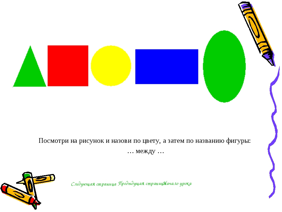 Посмотри на рисунок и назови по цвету, а затем по названию фигуры: … между …...