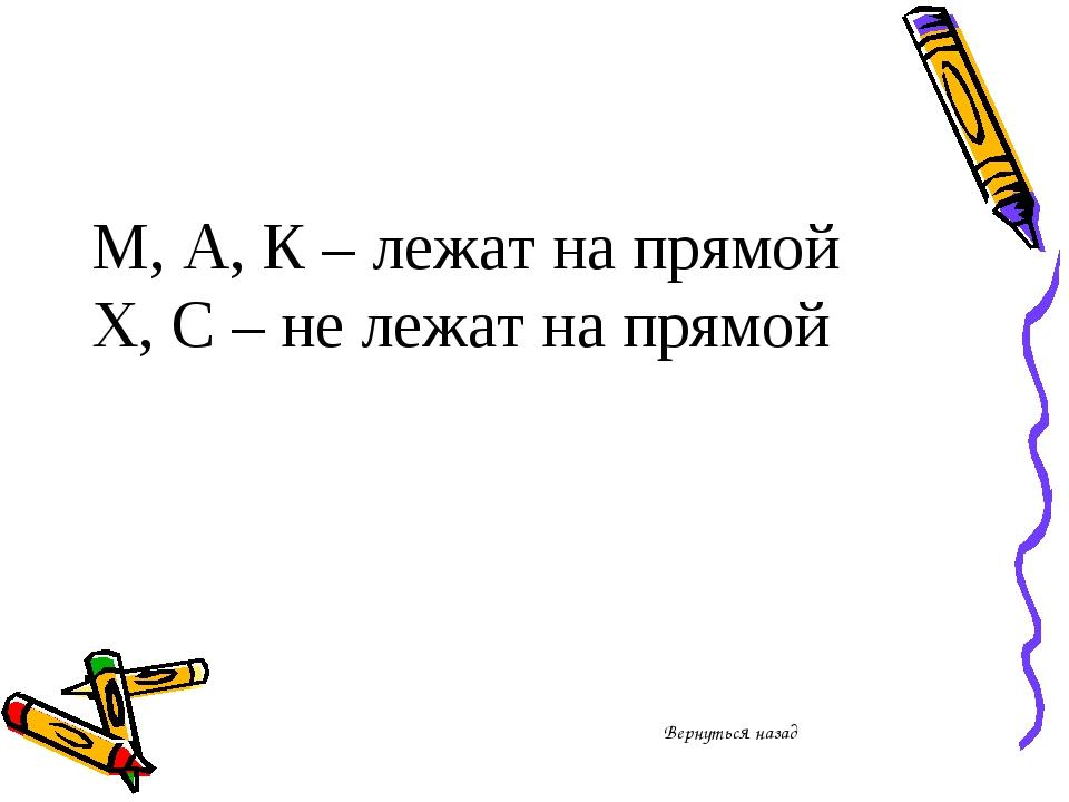 М, А, К – лежат на прямой Х, С – не лежат на прямой Вернуться назад