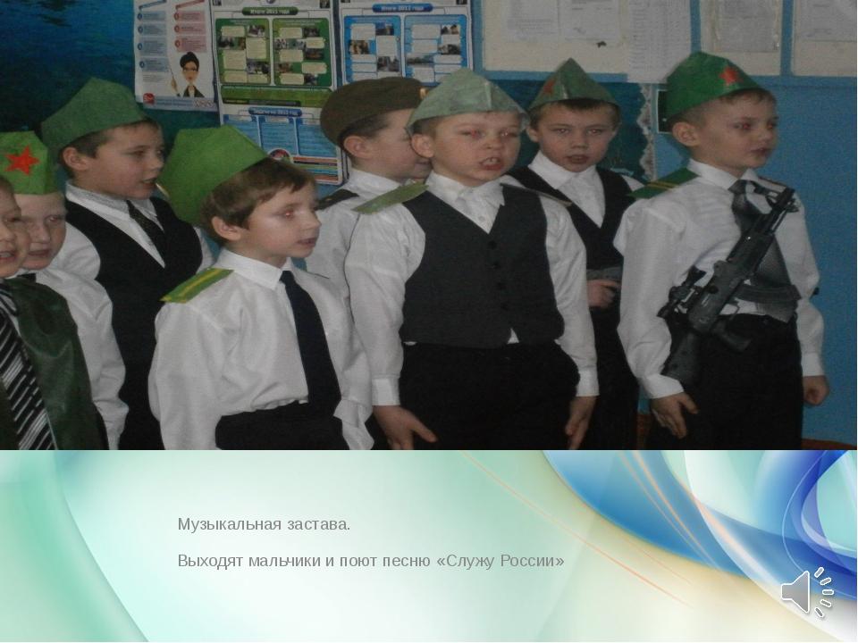Музыкальная застава. Выходят мальчики и поют песню «Служу России»