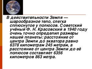 В действительности Земля — шарообразное тело, слегка сплюснутое у полюсов. С