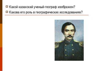 Какой казахский ученый-географ изображен? Какова его роль в географических ис