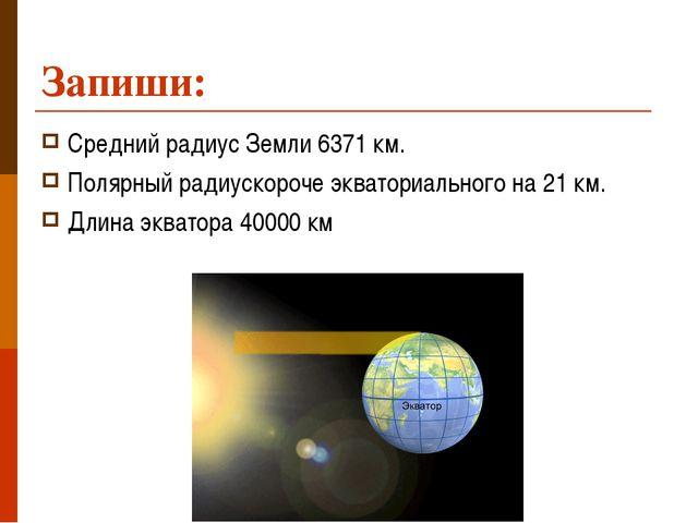 Запиши: Средний радиус Земли 6371 км. Полярный радиускороче экваториального н...