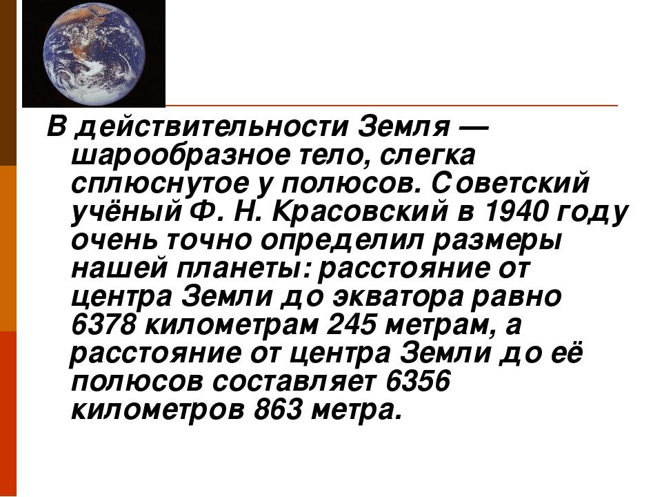 В действительности Земля — шарообразное тело, слегка сплюснутое у полюсов. С...