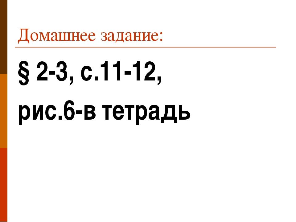 Домашнее задание: § 2-3, с.11-12, рис.6-в тетрадь