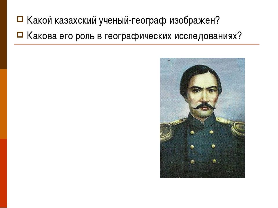 Какой казахский ученый-географ изображен? Какова его роль в географических ис...
