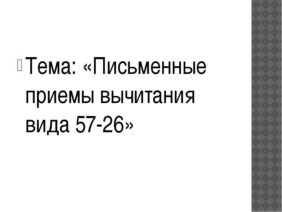 Тема: «Письменные приемы вычитания вида 57-26»