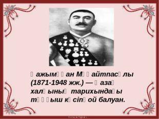 Қажымұқан Мұңайтпасұлы (1871-1948 жж.) — Қазақ халқының тарихындағы тұңғыш к