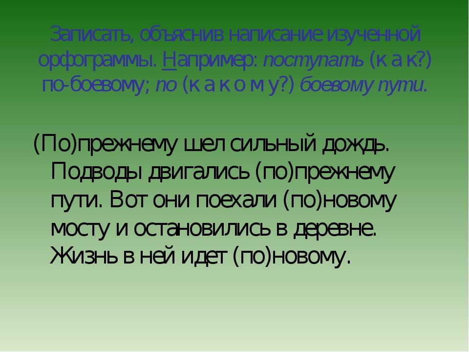 Записать, объяснив написание изученной орфограммы. Например: поступать (к а к...