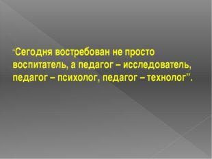 """""""Сегодня востребован не просто воспитатель, а педагог – исследователь, педаг"""
