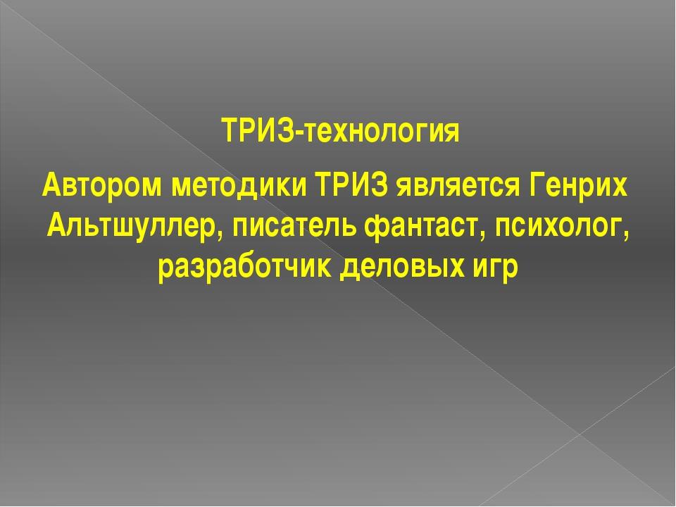 ТРИЗ-технология Автором методики ТРИЗ является Генрих Альтшуллер, писатель ф...