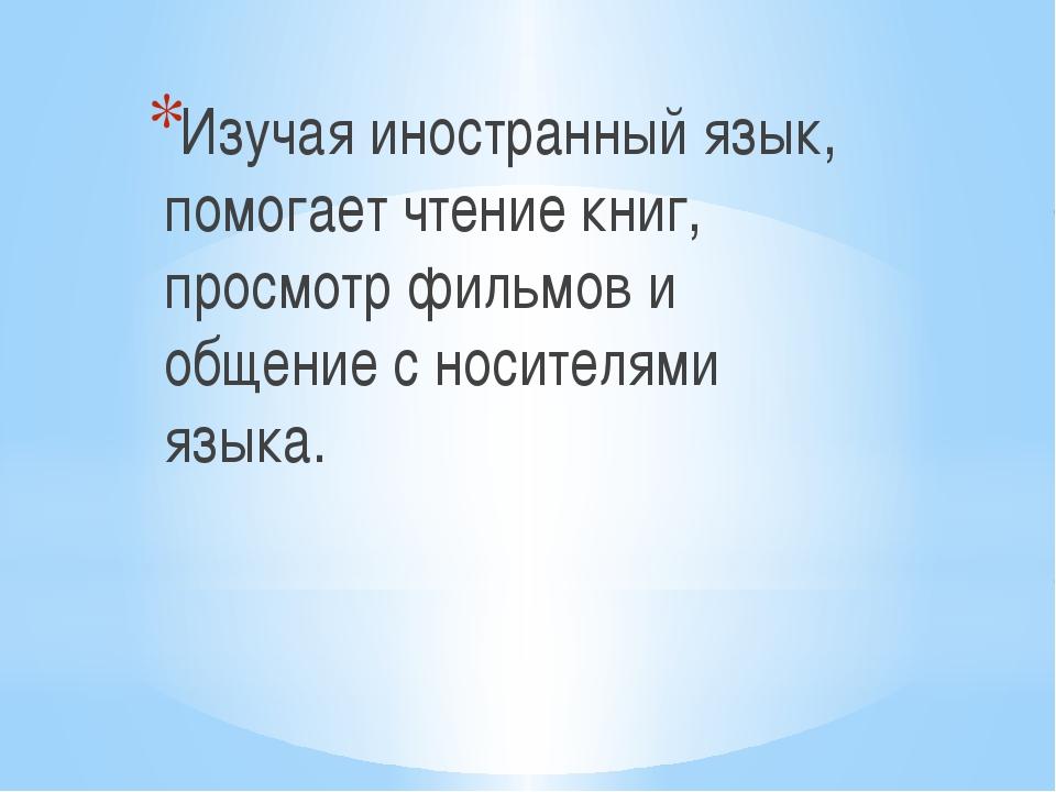 Изучая иностранный язык, помогает чтение книг, просмотр фильмов и общение с...