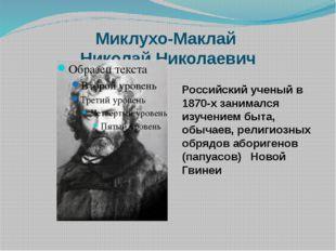 Миклухо-Маклай Николай Николаевич Российский ученый в 1870-х занимался изучен