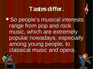 Tastes differ. So people's musical interests range from pop and rock music, w