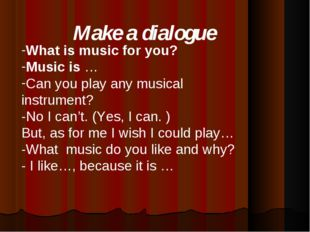 Make a dialogue What is music for you? Music is … Can you play any musical in