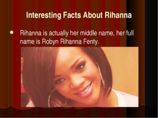 Interesting Facts About Rihanna Rihanna is actually her middle name, her full