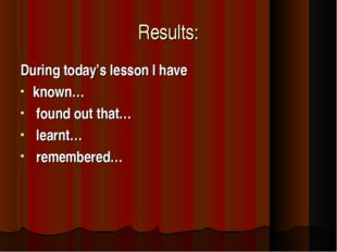 Results: During today's lesson I have  known… found out that… learnt… remembe
