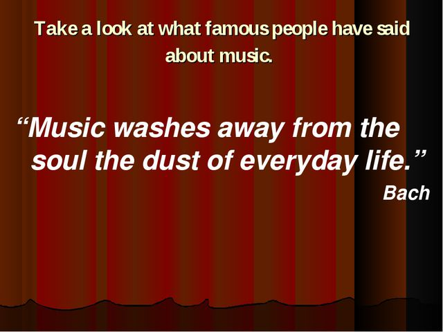 "Take a look at what famous people have said about music. ""Music washes away f..."