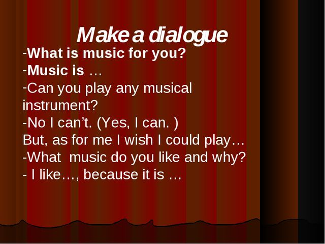 Make a dialogue What is music for you? Music is … Can you play any musical in...