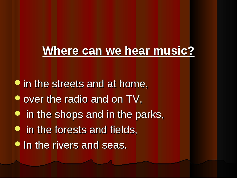 Where can we hear music? in the streets and at home, over the radio and on T...