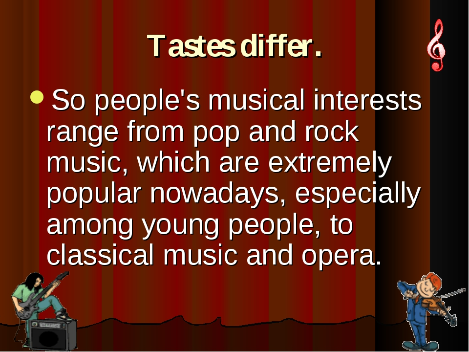 Tastes differ. So people's musical interests range from pop and rock music, w...