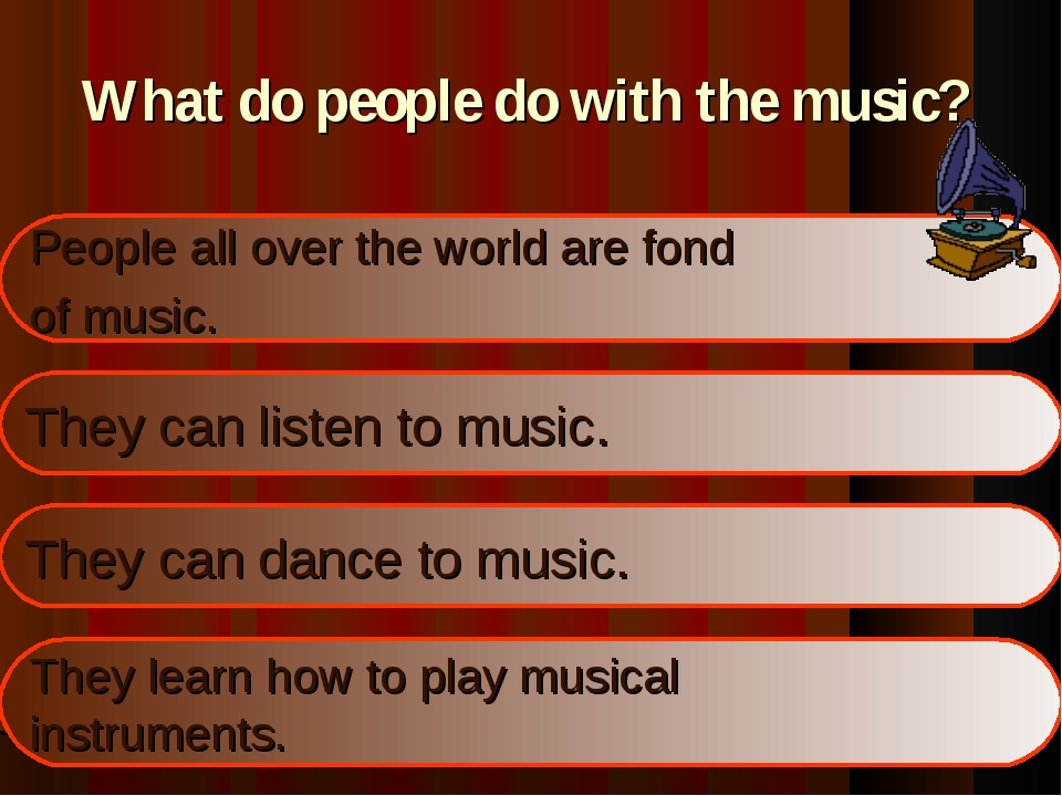 What do people do with the music? People all over the world are fond of music...