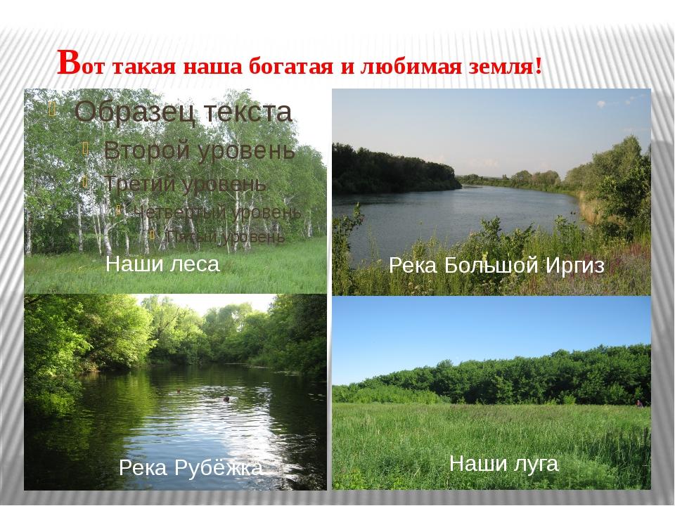 Вот такая наша богатая и любимая земля! Река Большой Иргиз Река Рубёжка Наши...