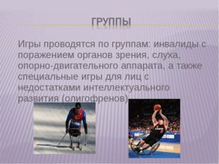 Игры проводятся по группам: инвалиды с поражением органов зрения, слуха, опор