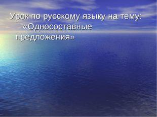 Урок по русскому языку на тему: «Односоставные предложения»