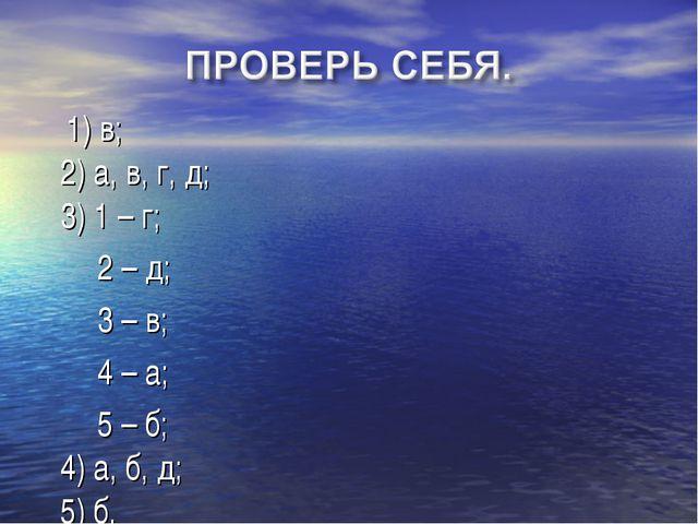 1) в; 2) а, в, г, д; 3) 1 – г; 2 – д; 3 – в; 4 – а; 5 – б; 4) а, б, д; 5) б.