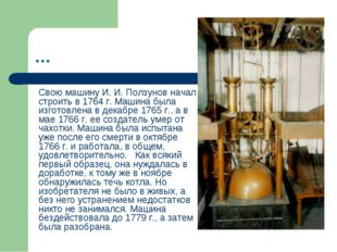 … Свою машину И. И. Ползунов начал строить в 1764 г. Машина была изготовлена