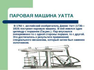 ПАРОВАЯ МАШИНА УАТТА В 1782 г. английский изобретатель Джемс Уатт (1736—181