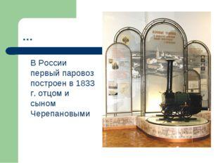 … В России первый паровоз построен в 1833 г. отцом и сыном Черепановыми