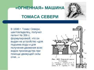 «ОГНЕННАЯ» МАШИНА ТОМАСА СЕВЕРИ В 1698 г. Томас Севери, шахтовладелец, получ