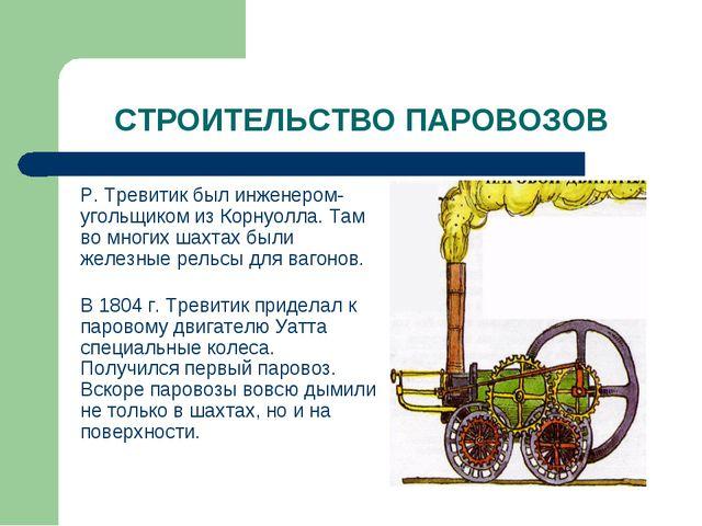 СТРОИТЕЛЬСТВО ПАРОВОЗОВ Р. Тревитик был инженером-угольщиком из Корнуол...