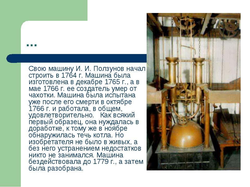 … Свою машину И. И. Ползунов начал строить в 1764 г. Машина была изготовлена...
