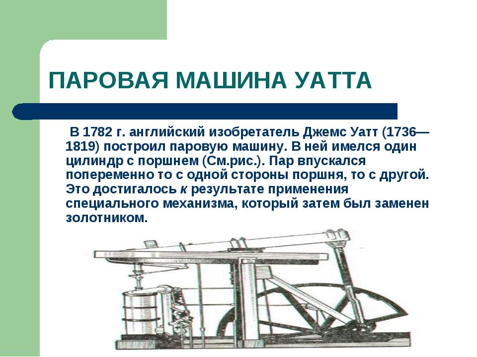 ПАРОВАЯ МАШИНА УАТТА В 1782 г. английский изобретатель Джемс Уатт (1736—181...