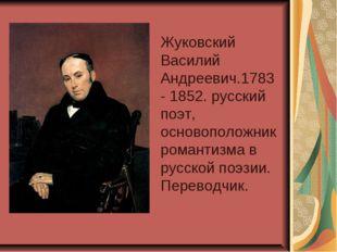Жуковский Василий Андреевич.1783- 1852. русский поэт, основоположник романти