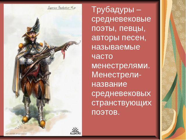 Трубадуры – средневековые поэты, певцы, авторы песен, называемые часто менес...