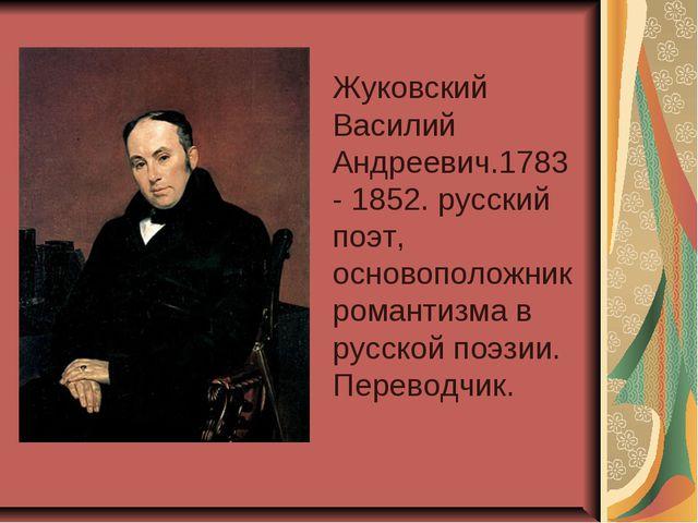 Жуковский Василий Андреевич.1783- 1852. русский поэт, основоположник романти...