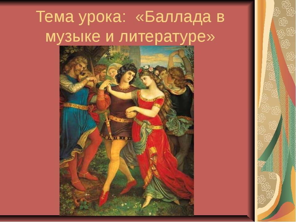 Тема урока: «Баллада в музыке и литературе»