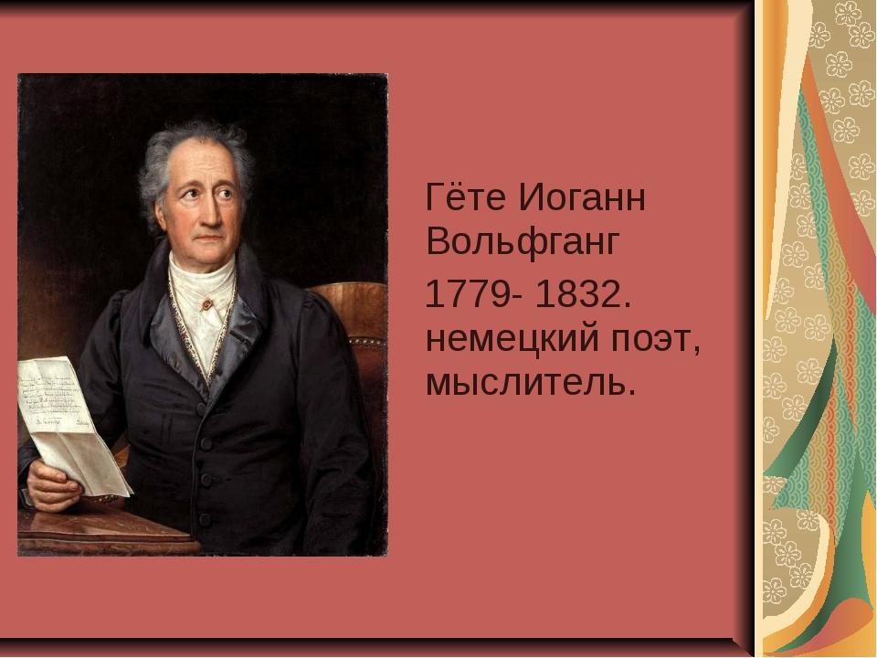 Гёте Иоганн Вольфганг 1779- 1832. немецкий поэт, мыслитель.