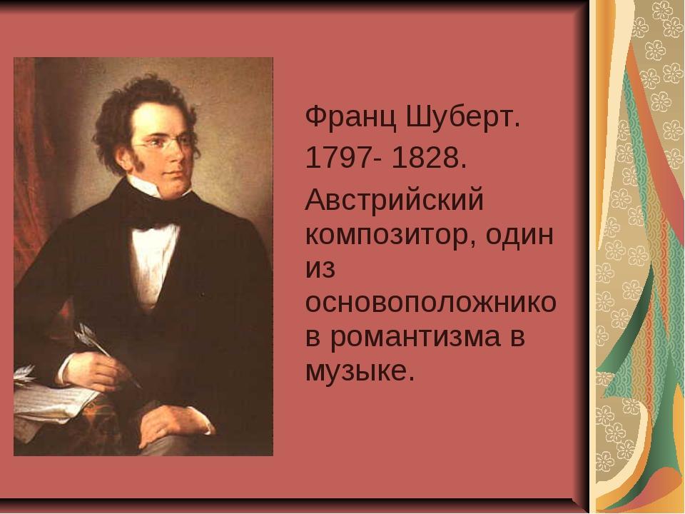 Франц Шуберт. 1797- 1828. Австрийский композитор, один из основоположников р...