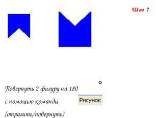 Шаг 7 Повернуть 2 фигуру на 180 с помощью команды (отразить/повернуть)