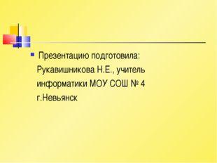 Презентацию подготовила: Рукавишникова Н.Е., учитель информатики МОУ СОШ № 4