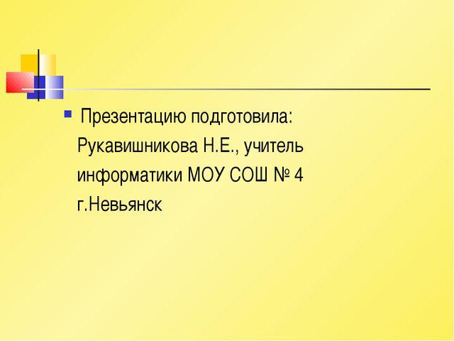 Презентацию подготовила: Рукавишникова Н.Е., учитель информатики МОУ СОШ № 4...