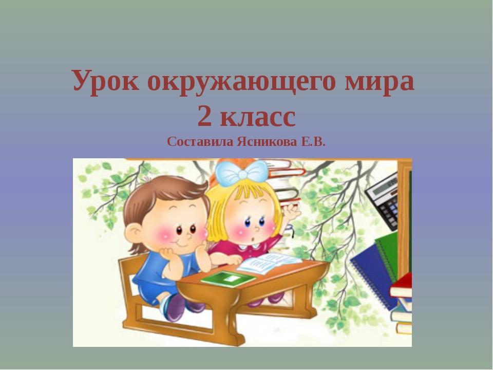 Урок окружающего мира 2 класс Составила Ясникова Е.В.
