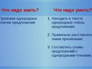 Что надо знать? Что надо уметь? Признакиоднородных членов предложения Находи