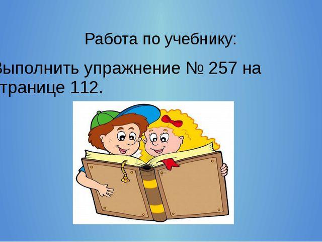Работа по учебнику: Выполнить упражнение № 257 на странице 112.